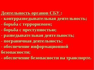 Деятельность органов СБУ : - контрразведывательная деятельность; - борьба с т
