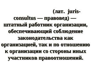 Юриско́нсульт (лат. juris-consultus — правовед) — штатный работник организаци