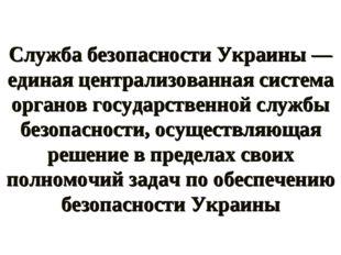Служба безопасности Украины — единая централизованная система органов государ