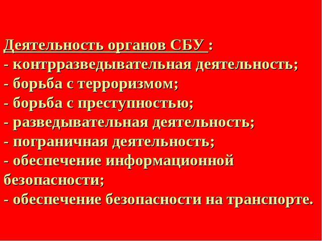 Деятельность органов СБУ : - контрразведывательная деятельность; - борьба с т...