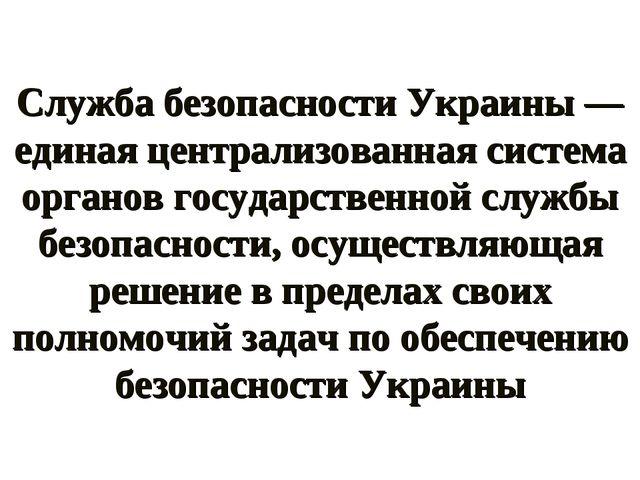 Служба безопасности Украины — единая централизованная система органов государ...