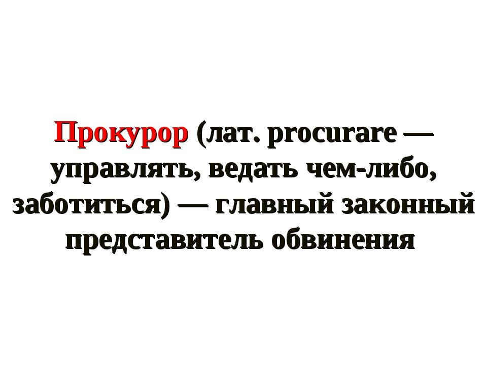 Прокурор (лат. procurare — управлять, ведать чем-либо, заботиться) — главный...