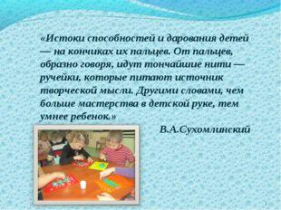 * «Истоки способностей и дарования детей — на кончиках их пальцев. От пальцев