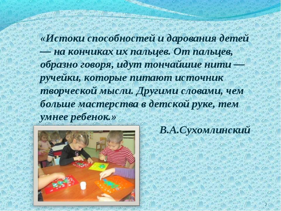 * «Истоки способностей и дарования детей — на кончиках их пальцев. От пальцев...