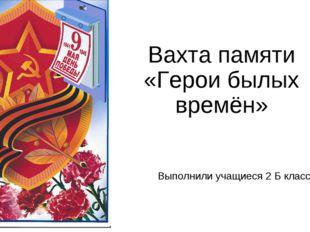 Вахта памяти «Герои былых времён» Выполнили учащиеся 2 Б класса