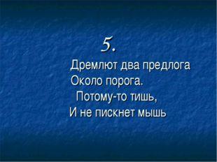 5. Дремлют два предлога Около порога. Потому-то тишь,  И не пискнет мышь
