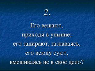 2. Его вешают, приходя в уныние; его задирают, зазнаваясь, его всюду суют, вм