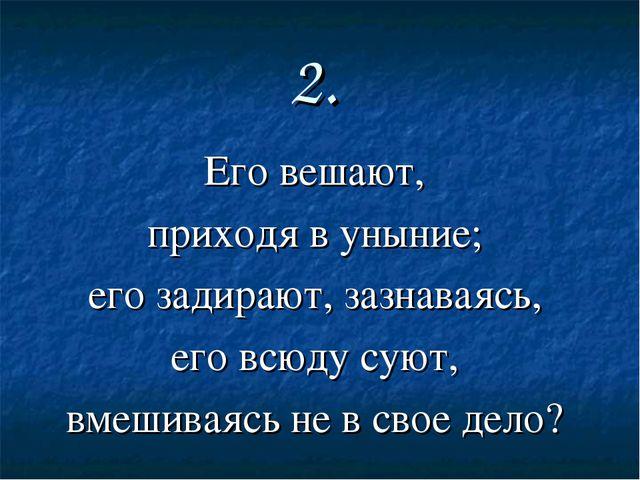 2. Его вешают, приходя в уныние; его задирают, зазнаваясь, его всюду суют, вм...