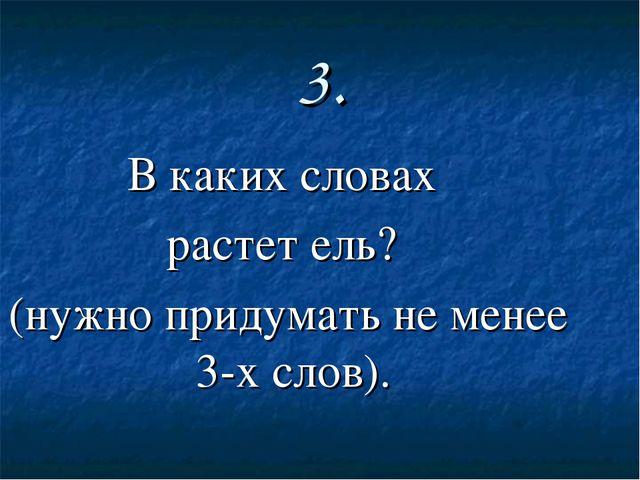 3. В каких словах растет ель? (нужно придумать не менее 3-х слов).