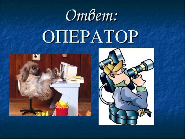 Ответ: ОПЕРАТОР