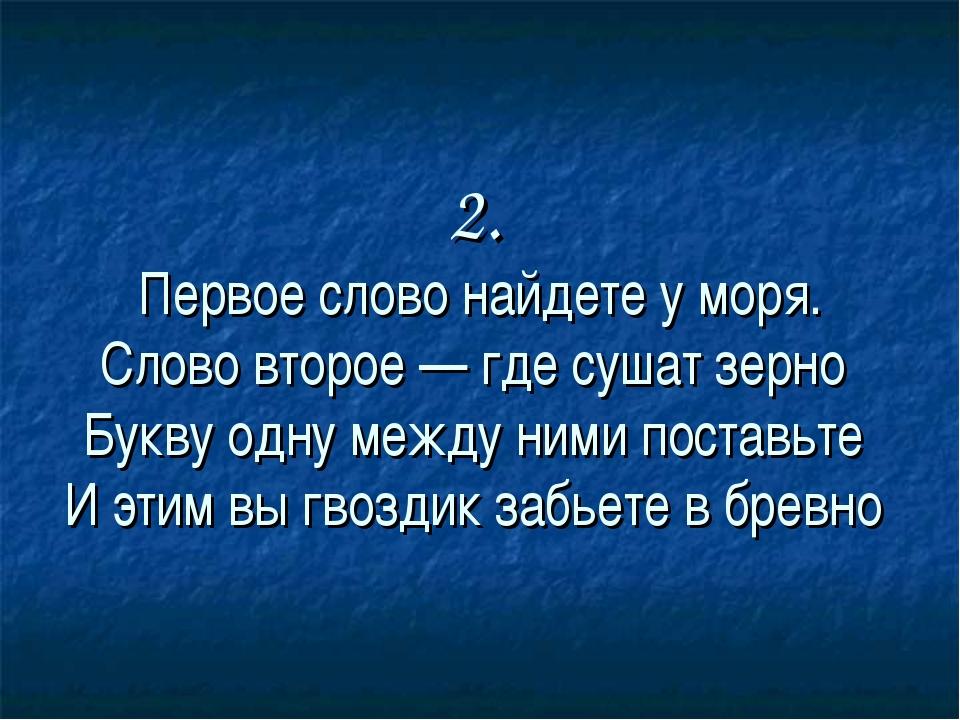2. Первое слово найдете у моря. Слово второе — где сушат зерно Букву одну меж...