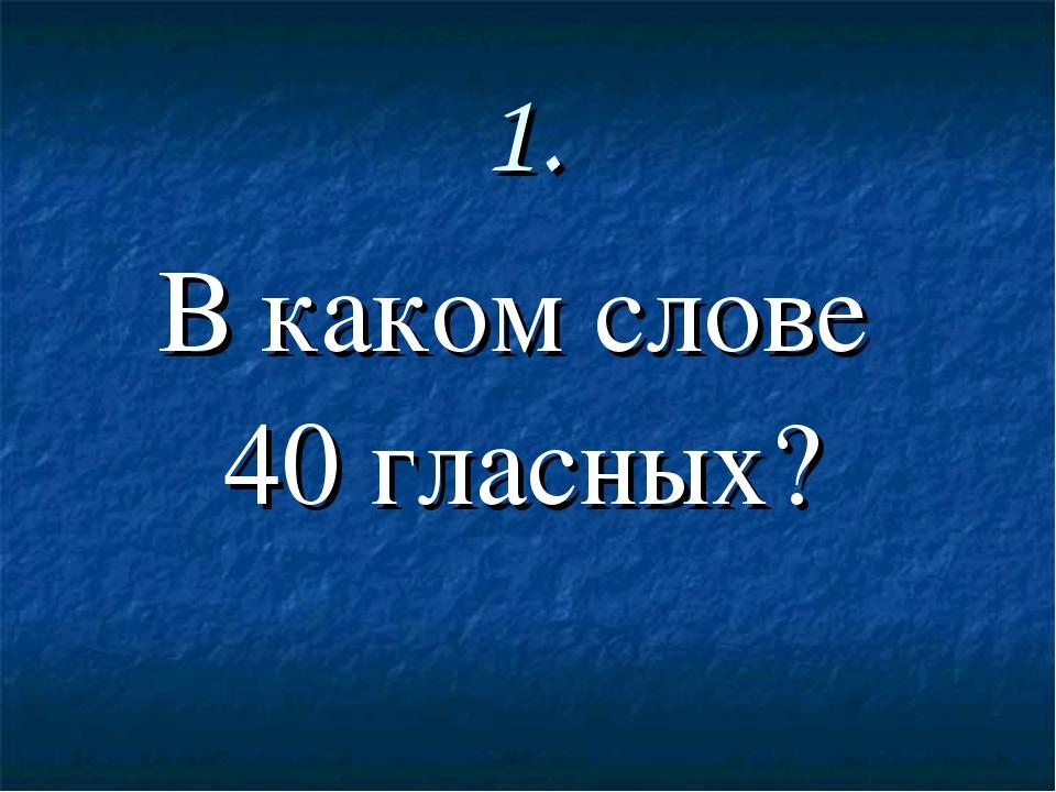 1. В каком слове 40 гласных?