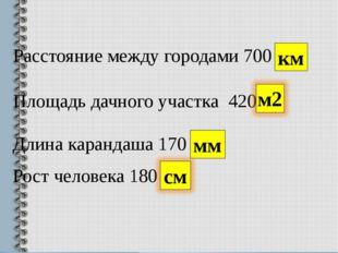 Расстояние между городами 700 км Площадь дачного участка 420 Длина карандаша