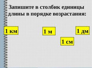 Запишите в столбик единицы длины в порядке возрастания: 1 дм 1 км 1 м 1 см