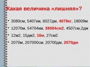 Какая величина «лишняя»? 3080см, 5407км, 6027дм, 4078кг, 18009м 12070м, 54704