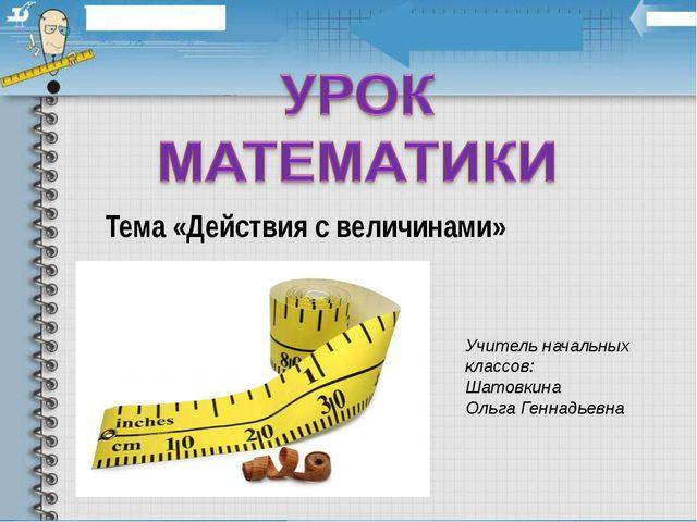 Тема «Действия с величинами» Учитель начальных классов: Шатовкина Ольга Генна...