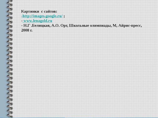 Картинки с сайтов: -http://images.google.ru/ ; - www.lenagold.ru - Н.Г .Бели...