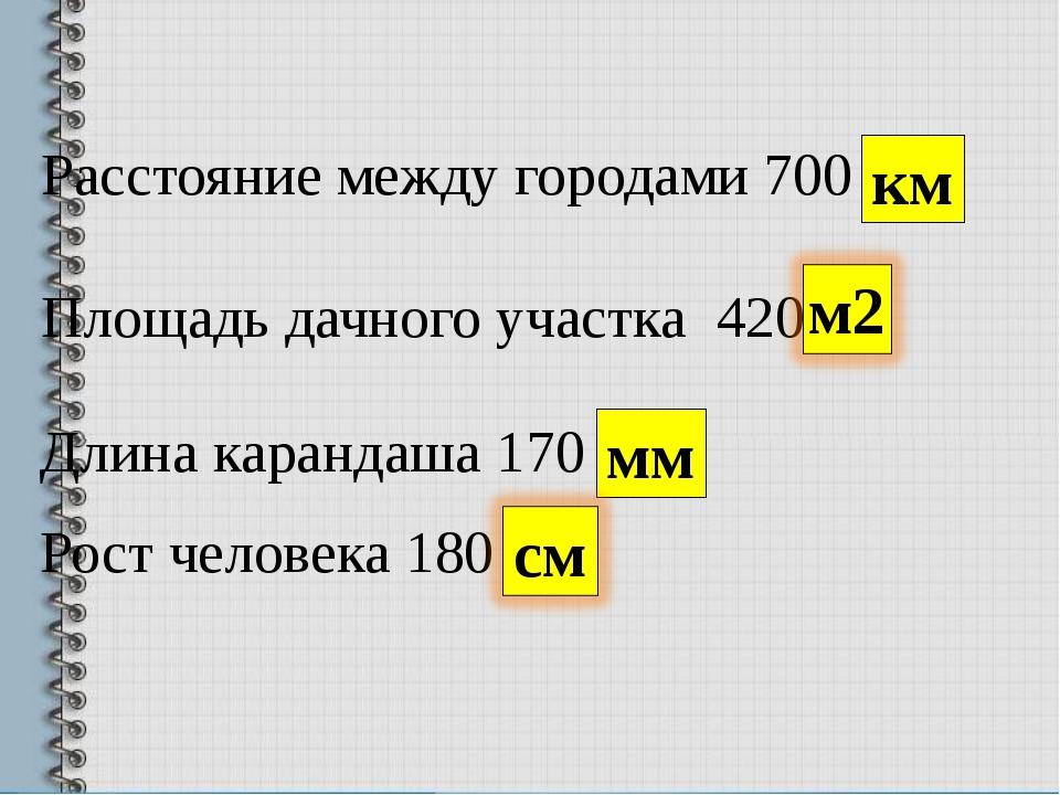 Расстояние между городами 700 км Площадь дачного участка 420 Длина карандаша...