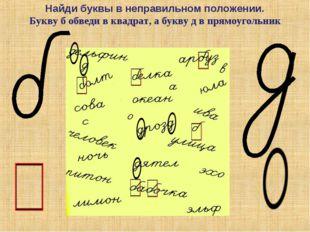 Найди буквы в неправильном положении. Букву б обведи в квадрат, а букву д в п