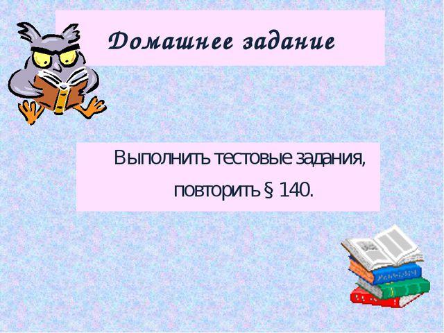 Домашнее задание Выполнить тестовые задания, повторить § 140.