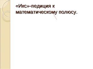 «Икс»-педиция к математическому полюсу.