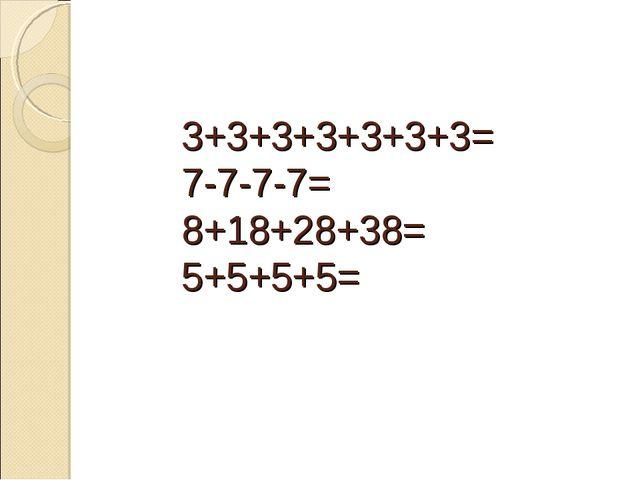 3+3+3+3+3+3+3= 7-7-7-7= 8+18+28+38= 5+5+5+5=