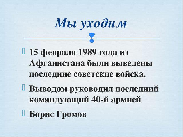 15 февраля 1989 года из Афганистана были выведены последние советские войска....