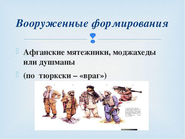 Афганские мятежники, моджахеды или душманы (по тюркски – «враг») Вооруженные...