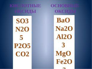 КИСЛОТНЫЕ ОКСИДЫ ОСНОВНЫЕ ОКСИДЫ SO3 N2O5 P2O5 CO2 BaO Na2O Al2O3 MgO Fe2O3
