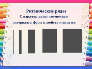 Ритмические ряды С параллельным изменением интервалов, форм и свойств элементов