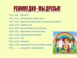 8-30 – 8-50 сбор детей 8-50 – 9-15 утренняя зарядка «Делай , как я! 9-15 – 1