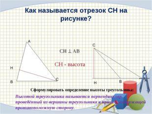 Как называется отрезок СН на рисунке? Сформулировать определение высоты треуг