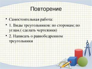 Повторение Самостоятельная работа: 1. Виды треугольников: по сторонам; по угл