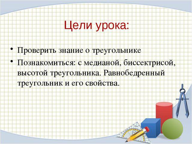 Цели урока: Проверить знание о треугольнике Познакомиться: с медианой, биссек...