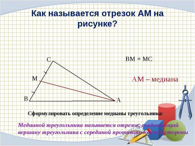 Как называется отрезок АМ на рисунке? Сформулировать определение медианы треу...