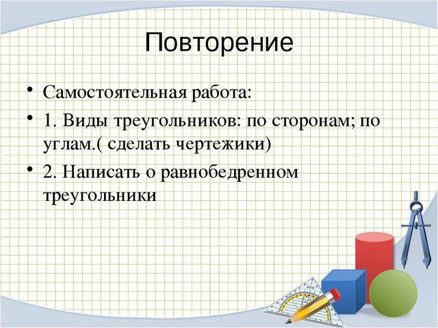 Повторение Самостоятельная работа: 1. Виды треугольников: по сторонам; по угл...