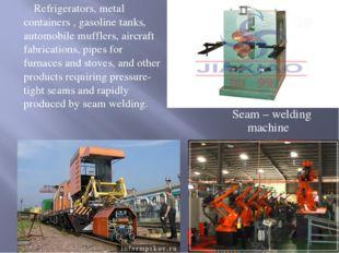 Seam – welding machine Refrigerators, metal containers , gasoline tanks, auto