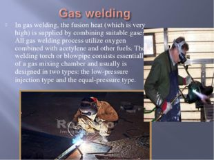 In gas welding, the fusion heat (which is very high) is supplied by combining