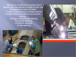Welding is a method of causing fusion between two like pieces of metal to for