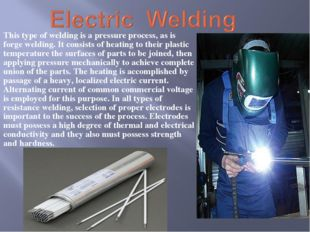 This type of welding is a pressure process, as is forge welding. It consists