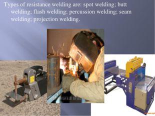 Types of resistance welding are: spot welding; butt welding; flash welding; p
