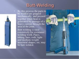 By this process the parts to be welded are gripped mechanically and pressed t