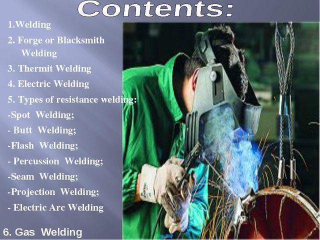 1.Welding 2. Forge or Blacksmith Welding 3. Thermit Welding 4. Electric Weldi...