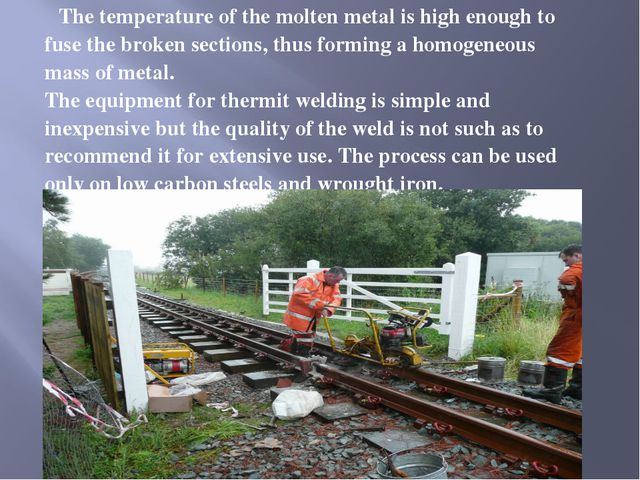 The temperature of the molten metal is high enough to fuse the broken sectio...