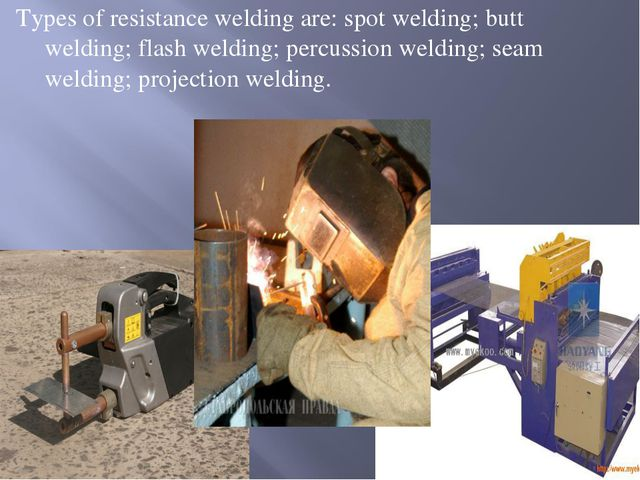 Types of resistance welding are: spot welding; butt welding; flash welding; p...