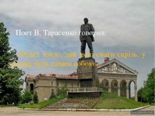 Поет В. Тарасенко говорив: «Рідна земле, дай мені снаги скрізь, у всьому бут