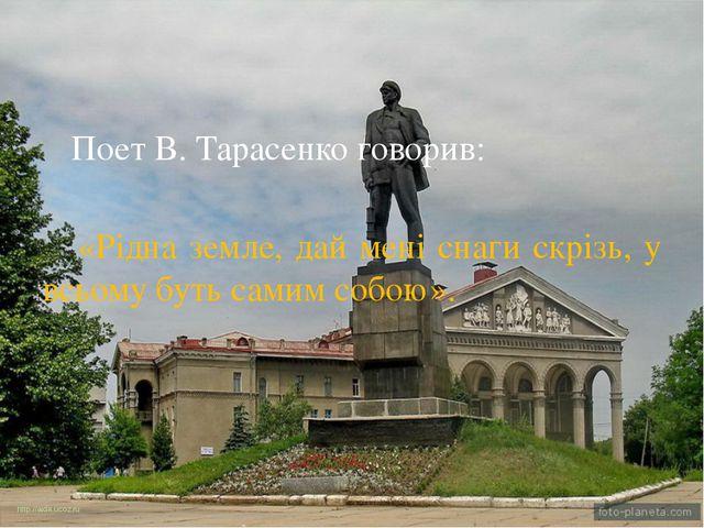 Поет В. Тарасенко говорив: «Рідна земле, дай мені снаги скрізь, у всьому бут...