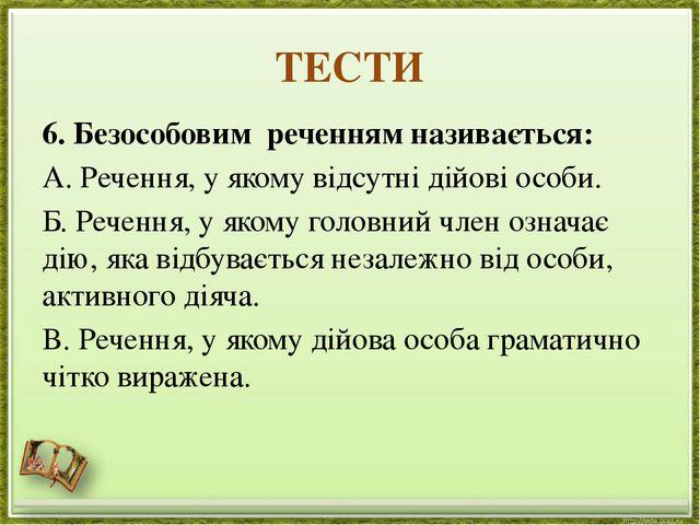 ТЕСТИ 6. Безособовим реченням називається: А. Речення, у якому відсутні дійов...