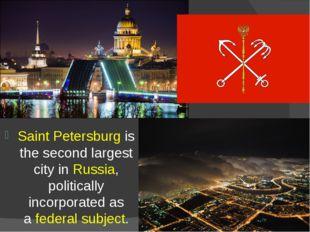 Saint Petersburg is the second largest cityinRussia, politically incorporat