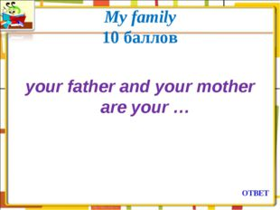 My family 10 баллов your father and your mother are your … ОТВЕТ